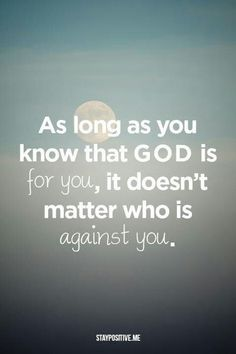 As long as you know that GOD is for you, it doesn't matter who is against you...at all. His love wins! Trust Him and do not fear, for the Lord will fight for you! <3