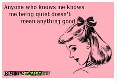 ;))) Anyone who knows me knows me being quiet doesn't mean anything good.