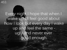 every night i hope that when i wake up i'll feel good about how i look but every day i wake up and feel the same - ugly and never ever good enough