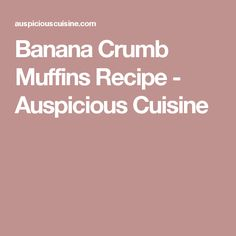 Banana Crumb Muffins Recipe - Auspicious Cuisine