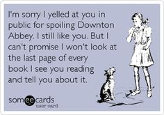 I'm sorry I yelled at you in public for spoiling Downton Abbey. I still like you. But I can't promise I won't look at the last page of every b.