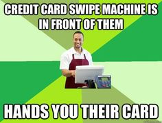 credit card swipe machine is in front of them hands you their card - The Friendly Cashier - quickmeme http://ibeebz.com