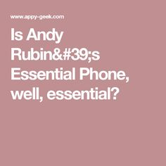 Is Andy Rubin& Essential Phone, well, essential? Andy Rubin, Essentials, Wellness, Phone, Telephone, Mobile Phones
