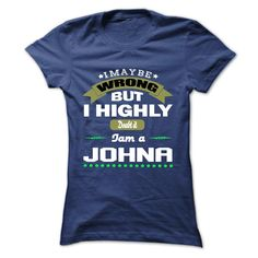 I May Be Wrong But I Highly Doubt It I Am A JOHNA - T Shirt, Hoodie, Hoodies, Year, Birthday