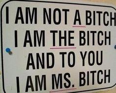 I am not A bitch. I am THE bitch. And to you, I am MS. Bitch.