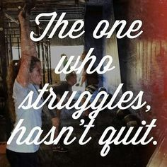 The one who struggles, hasn't quit. Don't quit.