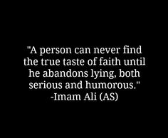 A person can never find the true taste of faith until he abandons lying, both serious and humorous. -Imam Ali (AS)