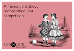 A friendship is about reciprocation, not competition.