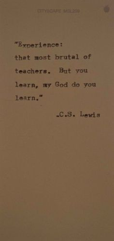 """Experience: that most brutal of teachers. But you learn, my God do you learn."" C. S. Lewis"