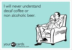 Funny Confession Ecard: I will never understand decaf coffee or non alcoholic beer.