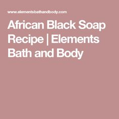 African Black Soap Recipe | Elements Bath and Body