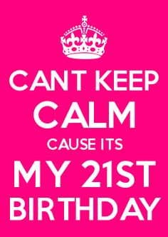 CANT KEEP CALM CAUSE ITS MY 21ST BIRTHDAY