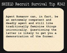 S.H.I.E.L.D. Recruit Survival Tip #242:Agent Romanov can, in fact, be an extremely competent and deadly agent and still like traditionally feminine things unironically. Questioning the latter is likely to get you a demonstration of the former.  [Submitted by jcatgrl]