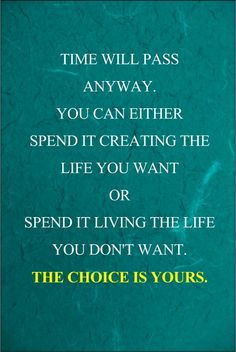 Time will pass anyway. You can either spend it creating the life you want or spend it living the life you don't want. The choice is yours.