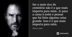Ser o mais rico do cemitério não é o que mais importa para mim…Ir para a cama à noite e pensar que foi feito alguma coisa grande. Isso é o que mais importa para mim. — Steve Jobs