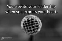 You elevate your leadership when you express your heart. Weak leaders hide from heart. All they care about is the bottom line. Heart is the strongest thing about you. You project strength when you …