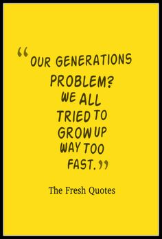 """Our Generations Problem We All Tried To Grow Up Way Too Fast."""""""