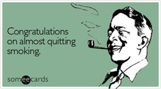 Congratulations on almost quitting smoking.