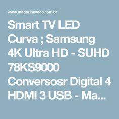 Smart TV LED Curva ; Samsung 4K Ultra HD - SUHD 78KS9000 Conversosr Digital 4 HDMI 3 USB - Magazine Simonedavila Descubra cores nunca vistas na luz e detalhes escondidos na noite. A TV Samsung SUHD 4K proporciona uma qualidade de imagem com 4 vezes mais resolução e detalhes, do que uma TV Full HD. As imagens tem cores, brilho e contraste tão ricas que parecem a vida real. Seu acabamento perfeito e o design 360° garantem sofisticação de todos os ângulos. Os detalhes vão além do formato cur
