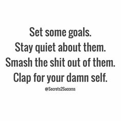 Set some goals. Stay quite about them. Smash the shit out of them. Clap for your damn self. #motivation #inspiration #quote #selfgrowth