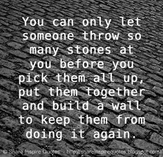 You can only let someone throw so many stones at you before you pick them all up, put them together and build a wall to keep them from doing it again.  on imgfave                                                                                                                                                                                 More