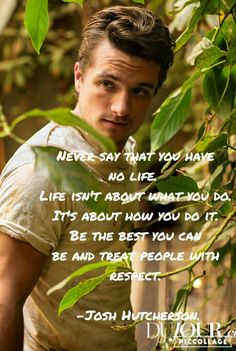 """Never say that you have no life. Life isn't about what you do. Its about how you do it. Be the best you can and treat people with respect."" -Josh Hutcherson."