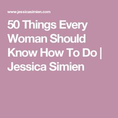 50 Things Every Woman Should Know How To Do | Jessica Simien