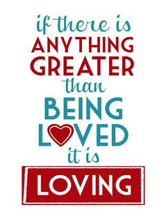 """If there is anything greater than being loved, it is Loving""...printable with several color options :)"