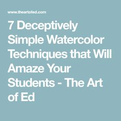 7 Deceptively Simple Watercolor Techniques that Will Amaze Your Students - The Art of Ed