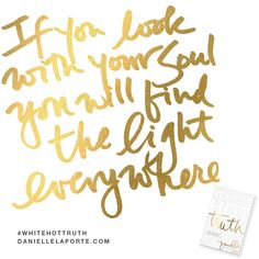 """""""If you look with your Soul, you will keep finding Light everywhere.""""  This #Truthbomb is from my latest book #WhiteHotTruth...Chapter #10 """"TTHE SOUL OF SERVICE"""". Order White Hot Truth today, and download the complete audio book for FREE...immediately— before it's available for sale!  For more truthy-ness and real conversations... join the White Hot Truth Book Club Community. Open to everyone: DANIELLELAPORTE.COM/BOOKCLUB"""