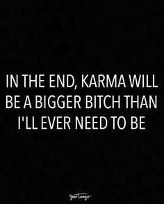 """In the end, karma will be a bigger b*tch than I'll ever need to be."""