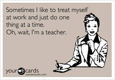 Funny Encouragement Ecard: Sometimes I like to treat myself at work and just do one thing at a time. Oh, wait, Im a teacher.