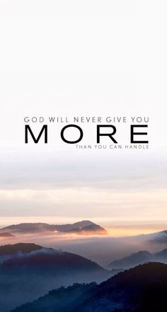 God will never give you more than you can handle.