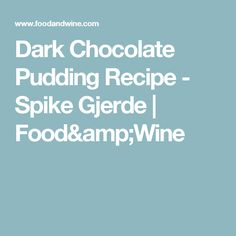 Dark Chocolate Pudding Recipe -      Spike Gjerde   | Food&Wine