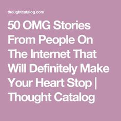 50 OMG Stories From People On The Internet That Will Definitely Make Your Heart Stop | Thought Catalog