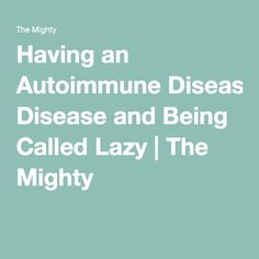 Having an Autoimmune Disease and Being Called Lazy | The Mighty