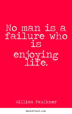 William Faulkner Quotes - No man is a failure who is enjoying life. Literature Quotes, Author Quotes, Fabulous Quotes, Amazing Quotes, Doing Your Best Quotes, William Faulkner Quotes, Meaningful Quotes, Inspirational Quotes, Most Famous Quotes