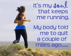 It's my soul that keeps me running. My body told me to quit a couple of miles ago...
