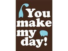 You make my day!