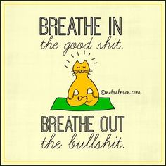 Breath in the good shit, breath out the bullshit! I couldn't agree more.