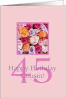 45th birthday Cousin, colorful rose bouquet Card by Greeting Card Universe. $3.00. 5 x 7 inch premium quality folded paper greeting card. Flowers & Garden greeting cards & photo cards are available at Greeting Card Universe. Make your loved ones feel special with a custom paper card. Let Greeting Card Universe help you find the best Flowers & Garden card this year. This paper card includes the following themes: photo, photography, and studio porto sabbia. Greeting Card Uni...