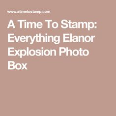 A Time To Stamp: Everything Elanor Explosion Photo Box