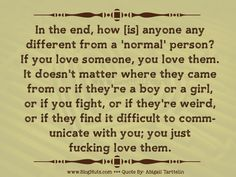 <p>In the end, how [is] anyone any different from a 'normal' person? If you love someone, you love them. It doesn't matter where they came from or if they're a boy or a girl, or if you fight, or if they're weird, or if they find it difficult to comm-unicate with you; you just fucking love them.</p>