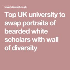 Top UK university to swap portraits of bearded white scholars with wall of diversity