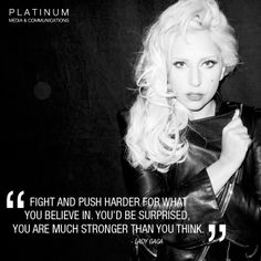 Lady Gaga Quote: Fight and push harder for what you believe in. You'd be surprised you are much stronger than you think I can now build websites and photoshop! Lady Gaga Quotes, Stronger Than You Think, Guinness World, Celebration Quotes, A Star Is Born, Strong Women, Fierce Women, Great Quotes, Role Models
