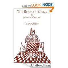 The Book of Chess by Jacob de Cessolis and edited H.L. Williams. Sermon given by a 13th century Dominican monk on the metaphor of chess and life. Compared different pawns to different walks of peasant life. So popular it was published and translated in multiple languages, including by Caxton... right after the Bible.