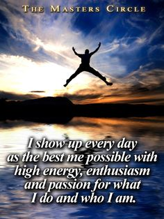 I show up every day as the best me possible with high energy, enthusiasm and passion for what I do and who I am.