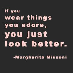 """If you wear things you adore, you just look better."" -Margherita Missoni  #fashion #style #quote #fashionquote via HauteHeaven"