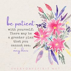 Be patient with yourself. There may be a greater plan that you cannot see. -Mary Davis #PatienceQuotes #DivineOrder #LawOfAttractionQuotes #PositivityQuotes #SelfCareQuotes Feel Good Quotes, Best Quotes, Uplifting Quotes, Inspirational Quotes, Patience Quotes, Short Positive Quotes, Spirit Quotes, Spiritual Messages, In Christ Alone