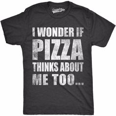 I Wonder If Pizza Thinks About Me Too | Funny Sarcastic Food Tee
